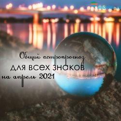 Общий астрологический прогноз для всех знаков зодиака на апрель 2021 ::  Инфониак